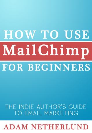 How to Use MailChimp for Beginners: The Indie Authors Guide to Email Marketing  by  Adam Netherlund