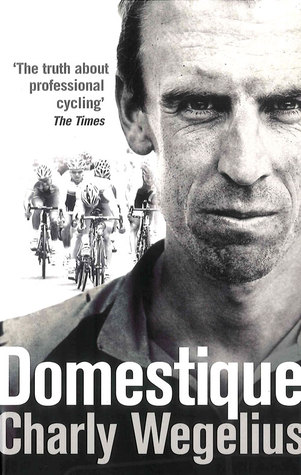 Domestique: The True Life Ups and Downs of a Tour Pro  by  Charly Wegelius