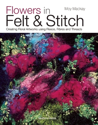 Flowers in Felt & Stitch: Creating Beautiful Flowers Using Fleece, Fibres and Threads  by  Moy Mackay