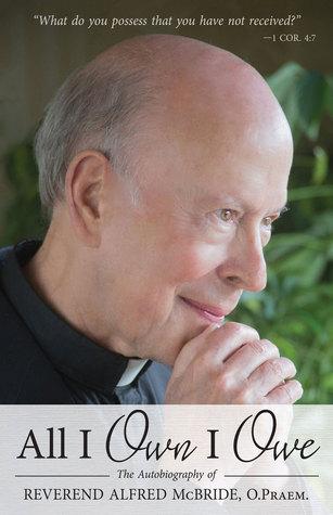 All I Own I Owe: The Autobiography of Reverend Alfred McBride, O.Praem.  by  Alfred McBride