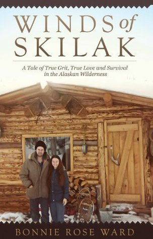 Winds of Skilak: A Tale of True Grit, True Love and Survival in the Alaskan Wilderness Bonnie Rose Ward