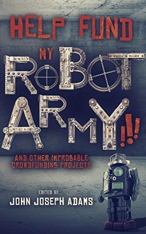HELP FUND MY ROBOT ARMY!!! and Other Improbable Crowdfunding Projects  by  John Joseph Adams