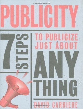 Publicity: 7 Steps to Publicize Just About Anything  by  David Carriere