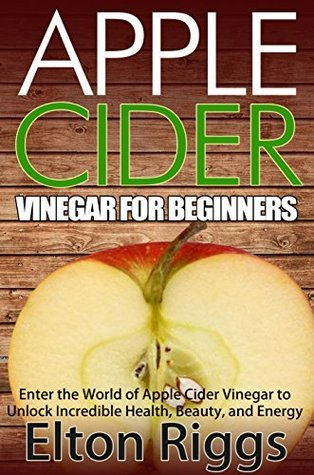 Apple Cider for Beginners: Enter the World of Apple Cider Vinegar to Unlock Incredible Health, Beauty, and Energy (Apple Cider Vinegar Handbook - The Definitive ... ACV with Benefits, Cures, Recipes and More)  by  Elton Riggs
