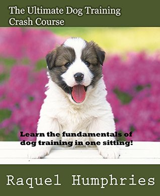 The Ultimate Dog Training Crash Course: Learn the Fundamentals of Dog Training in One Sitting! Raquel Humphries