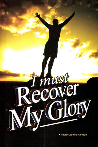 I Must Recover My Glory  by  Ladejola Abiodun