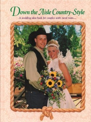 Down the Aisle Country Style: A Wedding Idea Book for Couples with Rural Roots  by  Kathy Pohl