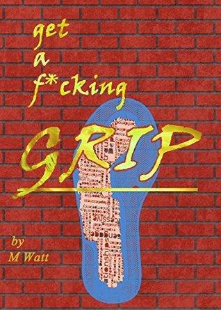 Get a f*cking grip!: A self help book for optimists  by  Marc Watt