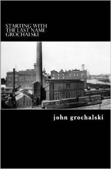 Starting with the Last Name Grochalski  by  John Grochalski