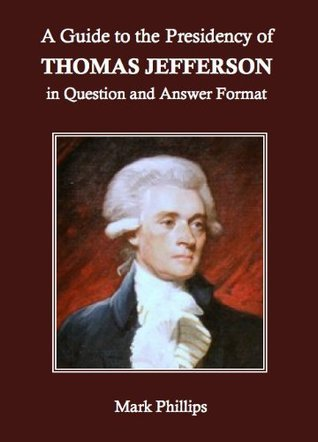 A Guide to the Presidency of Thomas Jefferson in Question and Answer Format  by  Mark Phillips