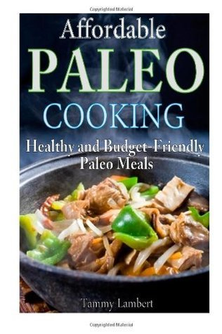 Affordable Paleo Cooking: Healthy and Budget-Friendly Paleo Meals  by  Tammy Lambert
