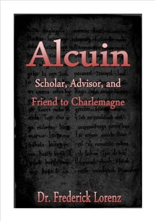 Alcuin - Scholar, Advisor, and Friend to Charlemagne (Annotated)  by  Frederick Lorenz