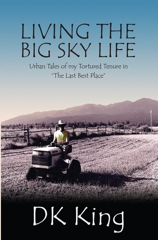 Living The Big Sky Life: Urban Tales Of My Tortured Tenure In The Last Best Place D.K. King