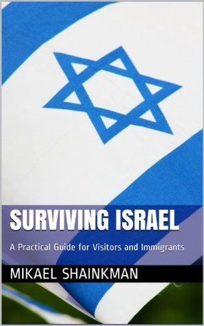 Surviving Israel: A Practical Guide for Visitors and Immigrants Mikael Shainkman