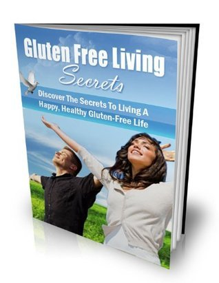Gluten Free Living Secrets - Who Else Wants to Lose Weight, Enjoy Perfect Skin and Experience Limitless Energy ?  by  Various