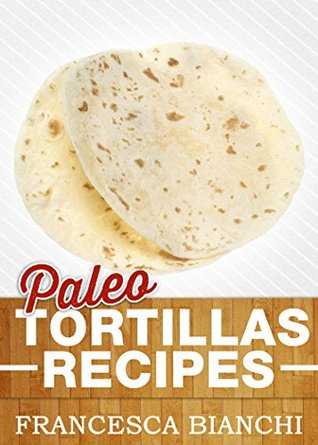 Paleo Tortillas Recipies: Easy to Make Tortillas for Your Diet Francesca Bianchi