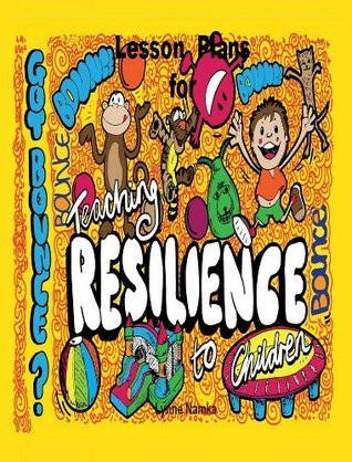 Lesson Plans on Teaching Resilience to Children  by  Lynne Namka