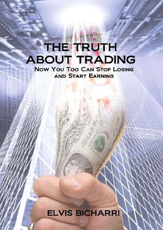 The Truth About Trading: Now You Too Can Stop Losing and Start Earning. How to Make Money From the Stock Market  by  Elvis Bicharri
