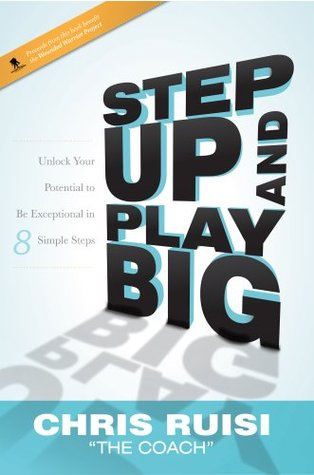 Step Up And Play Big: Unlock Your Potential to Be Exceptional in 8 Simple Steps Chris Ruisi