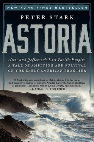 Astoria: Astor and Jeffersons Lost Pacific Empire: A Tale of Ambition and Survival on the Early American Frontier Peter Stark