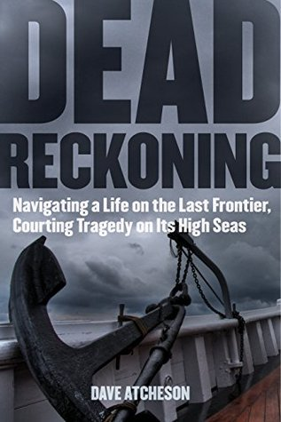 Dead Reckoning: Navigating a Life on the Last Frontier, Courting Tragedy on Its High Seas Dave Atcheson