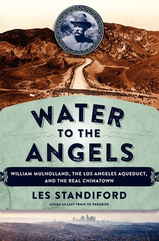 Water to the Angels: William Mulholland, His Monumental Aqueduct, and the Rise of Los Angeles  by  Les Standiford