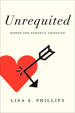 Unrequited: Women and Romantic Obsession Lisa A. Phillips