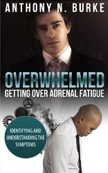 Overwhelmed - Getting Over Adrenal Fatigue: Identifying and Understanding the Symptoms Anthony N. Burke