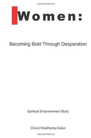 Women: Becoming Bold Through Desperation Cheryl L. Weatherley-Eaton