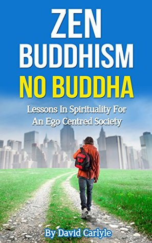 Zen Buddhism - No Buddha: Lessons In Spirituality for an Ego Centred Society (Spirituality, Meditation, Life Choices Book 4)  by  David Carlyle