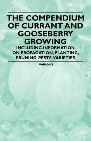 The Compendium of Currant and Gooseberry Growing - Including Information on Propagation, Planting, Pruning, Pests, Varieties  by  Various