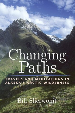 Changing Paths: Travels and Meditations in Alaskas Arctic Wilderness Bill Sherwonit