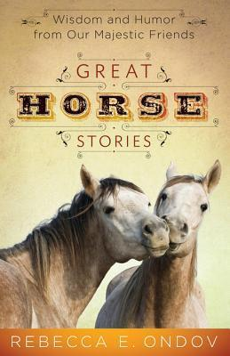 Great Horse Stories: Wisdom and Humor from Our Majestic Friends Rebecca E. Ondov