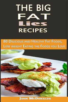 The Big Fat Lies Recipes: 80 Delicious and Healthy Fat Foods, Lose Weight Eating the Foods You John McDonalds