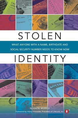 Stolen Identity: What Anyone with a Name, Birthdate and Social Security Number Needs to Know Now Katie Morell