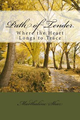 Path of Tender: Where the Heart Longs to Trace  by  Marthaline Shar