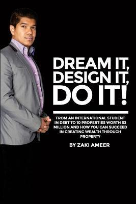 Dream It! Design It! Do It!: From an International Student in Debt to 10 Properties Worth $3 Million and How You Can Succeed in Creating Wealth Through Property  by  Zaki Ameer