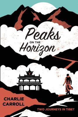 Peaks on the Horizon: Two Journeys in Tibet  by  Charlie Carroll
