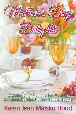 Mothers Day Delights Cookbook: A Collection of Mothers Day Recipes (Cookbook Delights Holiday Series #5) Karen Jean Matsko Hood