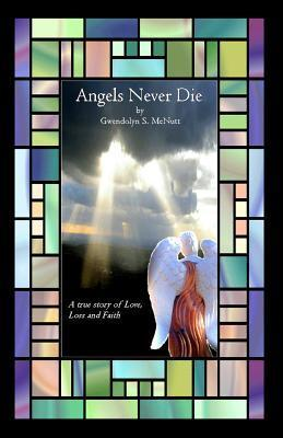 Angels Never Die: A True Story of Love, Loss, and Faith. Gwendolyn S McNutt