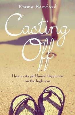Casting Off: How a City Girl Found Happiness on the High Seas  by  Emma Bamford