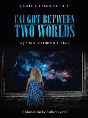 Caught Between Two Worlds: A Journey Through Time Judith L. Cameron