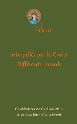 Interpellés par le Christ. Différents regards: Conférences de Carême 2014 Jean Ehret
