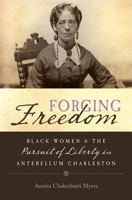 Forging Freedom: Black Women and the Pursuit of Liberty in Antebellum Charleston  by  Amrita Chakrabarti Myers