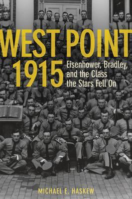 West Point 1915: Eisenhower, Bradley, and the Class the Stars Fell On  by  Michael Haskew