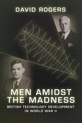 Men Amidst the Madness: British Technology Development in World War II David          Rogers