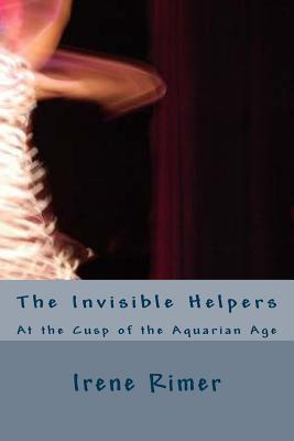 The Invisible Helpers: At the Cusp of the Aquarian Age Irene Rimer