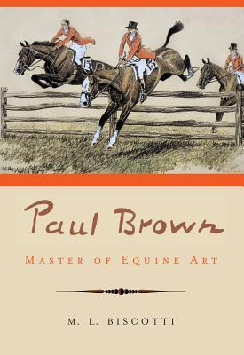 Paul Brown: Master of Equine Art  by  M.L. Biscotti