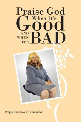 Praise God When Its Good and When Its Bad  by  Tanya N. Hankerson