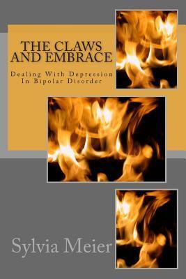 The Claws and Embrace: Dealing with Depression in Bipolar Disorder  by  Sylvia Meier
